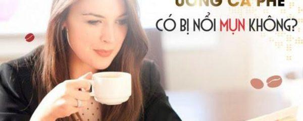 Nổi mụn nhiều do uống cà phê có phải là sự thật hay không?